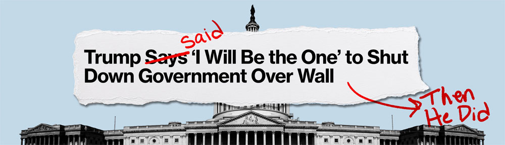 Trumps siad he woud be the one to shut down government over wall and he did. Source: indivisible.org
